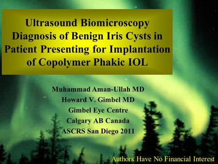 Ultrasound Biomicroscopy Diagnosis of Benign Iris Cysts in Patient Presenting for Implantation of Copolymer Phakic IOL Muhammad Aman-Ullah MD Howard V.