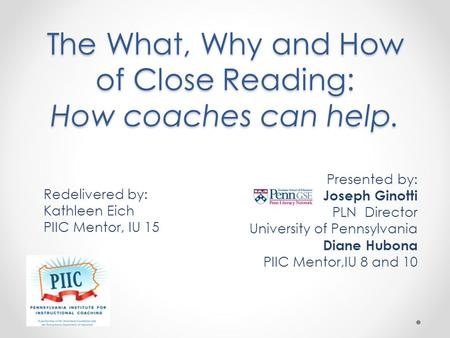 The What, Why and How of Close Reading: How coaches can help. Presented by: Joseph Ginotti PLN Director University of Pennsylvania Diane Hubona PIIC Mentor,IU.