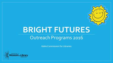 BRIGHT FUTURES Outreach Programs 2016 Idaho Commission for Libraries.