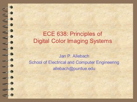 ECE 638: Principles of Digital Color Imaging Systems Jan P. Allebach School of Electrical and Computer Engineering