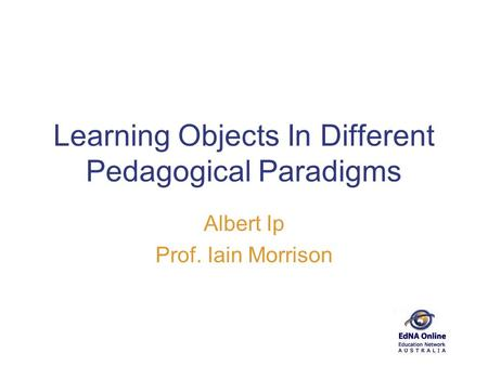 Learning Objects In Different Pedagogical Paradigms Albert Ip Prof. Iain Morrison.