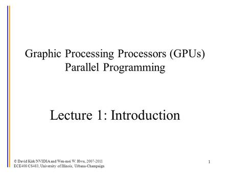 © David Kirk/NVIDIA and Wen-mei W. Hwu, 2007-2011 ECE408/CS483, University of Illinois, Urbana-Champaign 1 Graphic Processing Processors (GPUs) Parallel.