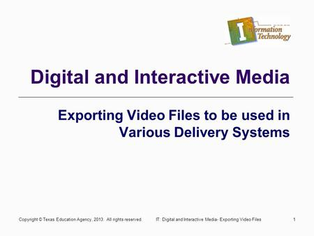1 Digital and Interactive Media Exporting Video Files to be used in Various Delivery Systems Copyright © Texas Education Agency, 2013. All rights reserved.IT: