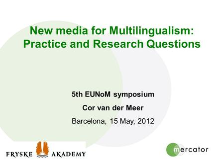 New media for Multilingualism: Practice and Research Questions 5th EUNoM symposium Cor van der Meer Barcelona, 15 May, 2012.