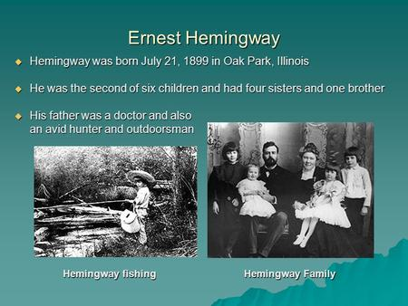 Ernest Hemingway  Hemingway was born July 21, 1899 in Oak Park, Illinois  He was the second of six children and had four sisters and one brother  His.