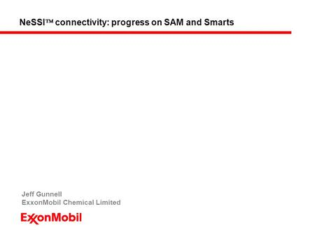 NeSSI  connectivity: progress on SAM and Smarts Jeff Gunnell ExxonMobil Chemical Limited.