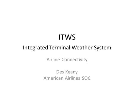 ITWS Integrated Terminal Weather System Airline Connectivity Des Keany American Airlines SOC.