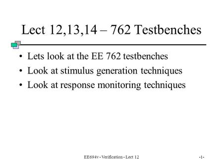 EE694v - Verification - Lect 12-1- Lect 12,13,14 – 762 Testbenches Lets look at the EE 762 testbenches Look at stimulus generation techniques Look at response.
