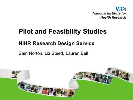 Pilot and Feasibility Studies NIHR Research Design Service Sam Norton, Liz Steed, Lauren Bell.