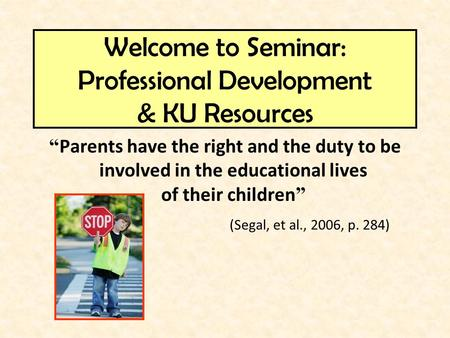 """ Parents have the right and the duty to be involved in the educational lives of their children "" (Segal, et al., 2006, p. 284) Welcome to Seminar: Professional."