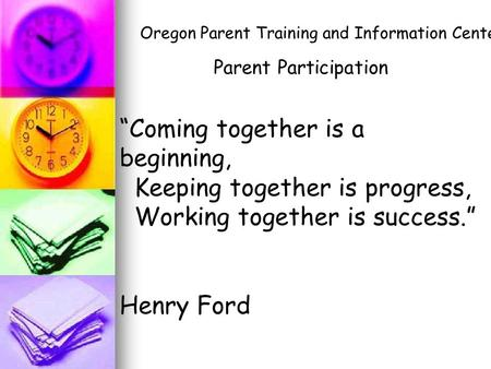 """Coming together is a beginning, Keeping together is progress, Working together is success."" Henry Ford Parent Participation Oregon Parent Training and."