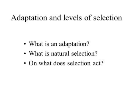 Adaptation and levels of selection What is an adaptation? What is natural selection? On what does selection act?