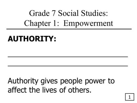 Grade 7 Social Studies: Chapter 1: Empowerment AUTHORITY:_____________________________ Authority gives people power to affect the lives of others. 1.