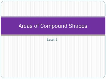 Level 5 Areas of Compound Shapes. Compound Shapes Shapes Compound shapes Can you describe what a compound shape is?
