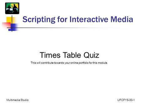 UFCFY5-30-1Multimedia Studio Scripting for Interactive Media Times Table Quiz This will contribute towards your online portfolio for this module.