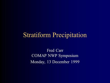 Stratiform Precipitation Fred Carr COMAP NWP Symposium Monday, 13 December 1999.