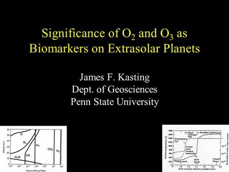 Significance of O 2 and O 3 as Biomarkers on Extrasolar Planets James F. Kasting Dept. of Geosciences Penn State University.