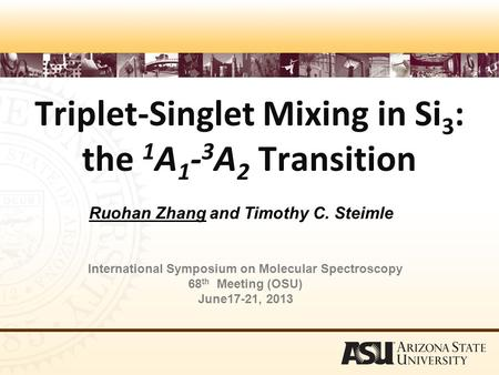 Triplet-Singlet Mixing in Si­ 3 : the 1 A 1 - 3 A 2 Transition Ruohan Zhang and Timothy C. Steimle International Symposium on Molecular Spectroscopy 68.