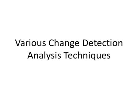 Various Change Detection Analysis Techniques. Broadly Divided in Two Approaches ….. 1.Post Classification Approach. 2.Pre Classification Approach.