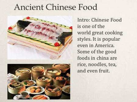 Ancient Chinese Food Intro: Chinese Food is one of the world great cooking styles. It is popular even in America. Some of the good foods in china are rice,