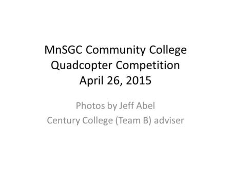 MnSGC Community College Quadcopter Competition April 26, 2015 Photos by Jeff Abel Century College (Team B) adviser.