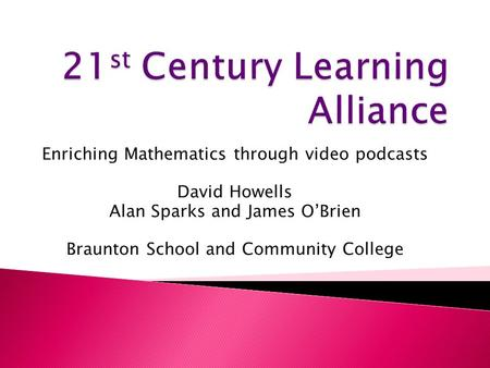 Enriching Mathematics through video podcasts David Howells Alan Sparks and James O'Brien Braunton School and Community College.