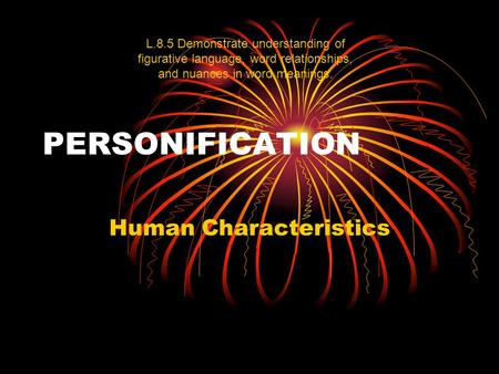 PERSONIFICATION Human Characteristics L.8.5 Demonstrate understanding of figurative language, word relationships, and nuances in word meanings.