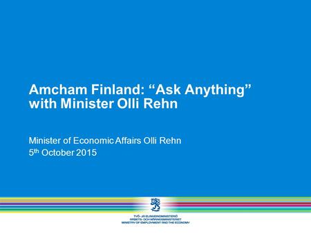 "Amcham Finland: ""Ask Anything"" with Minister Olli Rehn Minister of Economic Affairs Olli Rehn 5 th October 2015."