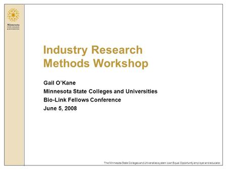 The Minnesota State Colleges and Universities system is an Equal Opportunity employer and educator. Industry Research Methods Workshop Gail O'Kane Minnesota.