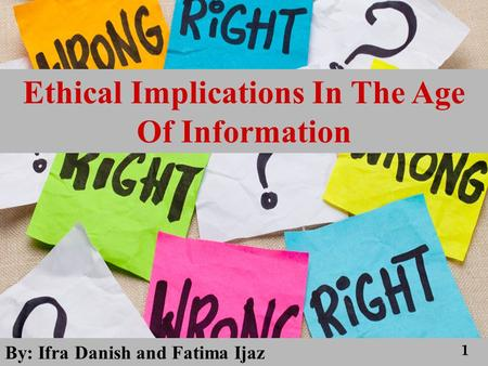 Ethical Implications In The Age Of Information By: Ifra Danish and Fatima Ijaz 1.