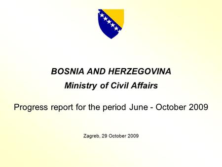 BOSNIA AND HERZEGOVINA Ministry of Civil Affairs Progress report for the period June - October 2009 Zagreb, 29 October 2009.