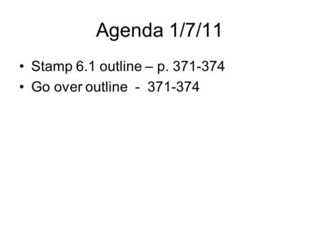 Agenda 1/7/11 Stamp 6.1 outline – p. 371-374 Go over outline - 371-374.