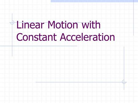 Linear Motion with Constant Acceleration. Effects of acceleration Object ' s speed changes every second, therefore the distance covered each second is.