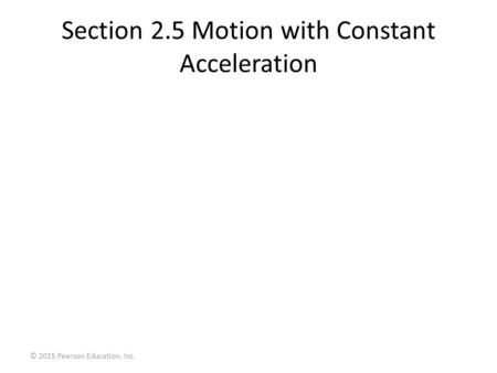 Section 2.5 Motion with Constant Acceleration © 2015 Pearson Education, Inc.