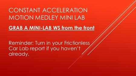 CONSTANT ACCELERATION MOTION MEDLEY MINI LAB GRAB A MINI-LAB WS from the front Reminder: Turn in your Frictionless Car Lab report if you haven't already.