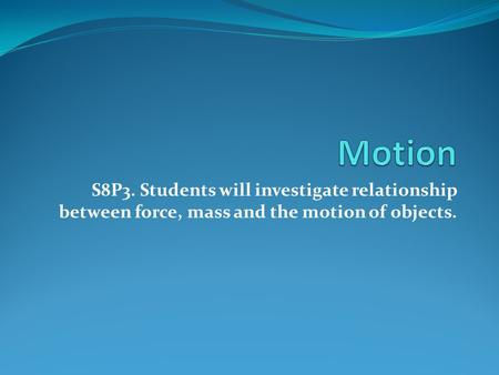 S8P3. Students will investigate relationship between force, mass and the motion of objects.