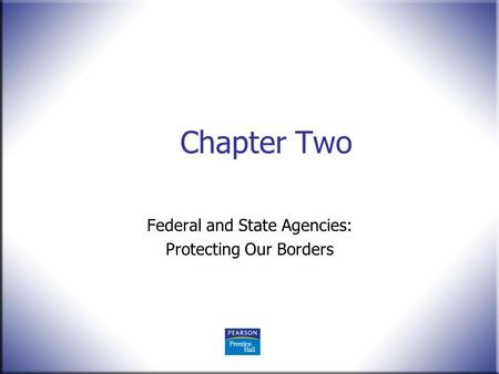 Chapter Two Federal and State Agencies: Protecting Our Borders.