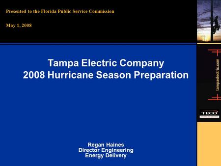 Tampaelectric.com Presented to the Florida Public Service Commission May 1, 2008 Tampa Electric Company 2008 Hurricane Season Preparation Regan Haines.