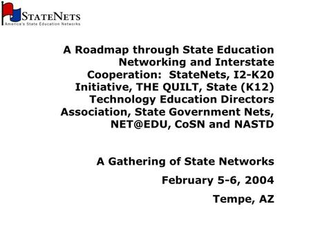 A Roadmap through State Education Networking and Interstate Cooperation: StateNets, I2-K20 Initiative, THE QUILT, State (K12) Technology Education Directors.