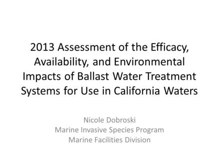 2013 Assessment of the Efficacy, Availability, and Environmental Impacts of Ballast Water Treatment Systems for Use in California Waters Nicole Dobroski.
