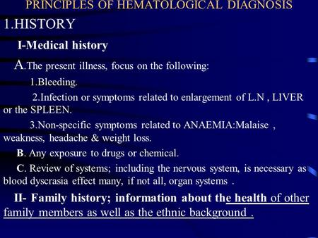 PRINCIPLES OF HEMATOLOGICAL DIAGNOSIS 1.HISTORY I-Medical history A.The present illness, focus on the following: 1.Bleeding. 2.Infection or symptoms related.