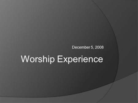 December 5, 2008 Worship Experience. Basics of each Worship Experience  Christocentric – the focus of the life and work of Jesus (i.e. His incarnation,
