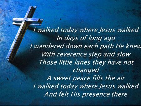 I walked today where Jesus walked In days of long ago I wandered down each path He knew With reverence step and slow Those little lanes they have not changed.