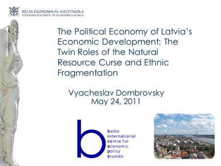 The Political Economy of Latvia's Economic Development: The Twin Roles of the Natural Resource Curse and Ethnic Fragmentation Vyacheslav Dombrovsky May.
