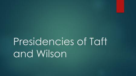 Presidencies of Taft and Wilson. Taft Diverges from Roosevelt  When his second term ended, Roosevelt left the presidency to enjoy his private life. He.