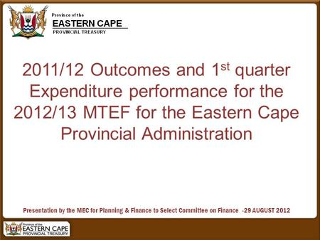2011/12 Outcomes and 1 st quarter Expenditure performance for the 2012/13 MTEF for the Eastern Cape Provincial Administration Presentation by the MEC for.