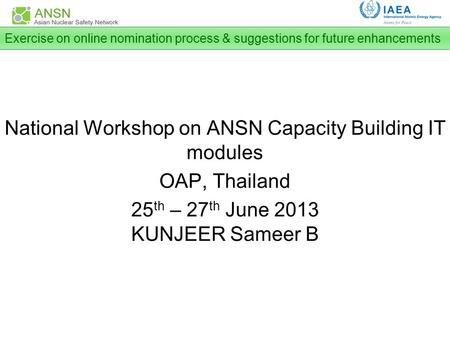 National Workshop on ANSN Capacity Building IT modules OAP, Thailand 25 th – 27 th June 2013 KUNJEER Sameer B Exercise on online nomination process & suggestions.