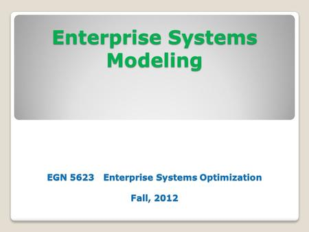 Enterprise Systems Modeling EGN 5623 Enterprise Systems Optimization Fall, 2012.