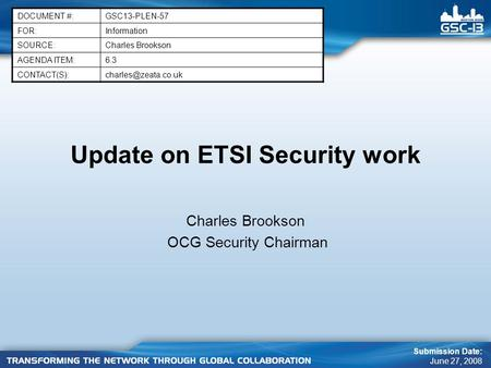Update on ETSI Security work Charles Brookson OCG Security Chairman DOCUMENT #:GSC13-PLEN-57 FOR:Information SOURCE:Charles Brookson AGENDA ITEM:6.3
