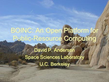 BOINC: An Open Platform for Public-Resource Computing David P. Anderson Space Sciences Laboratory U.C. Berkeley.